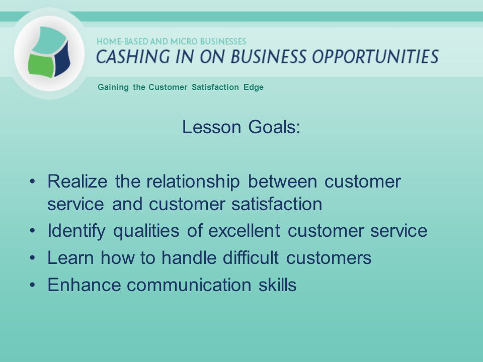 Lesson Goals: Realize the relationship between customer service and customer satisfaction Identify qualities of excellent customer service Learn how to handle difficult customers Enhance communication skills Gaining the Customer Satisfaction Edge