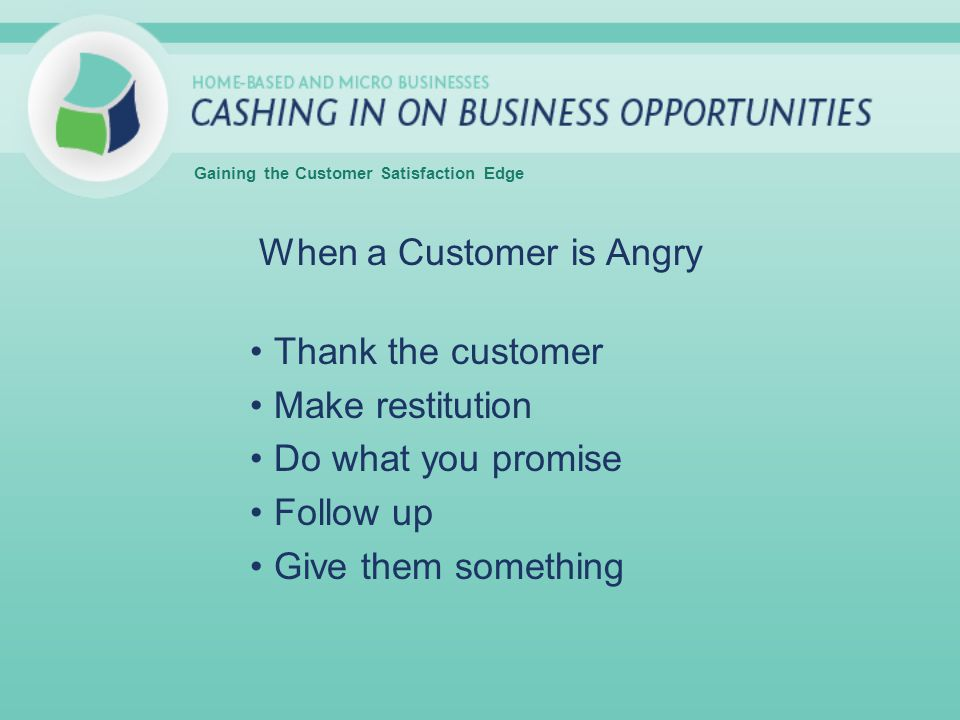 When a Customer is Angry Thank the customer Make restitution Do what you promise Follow up Give them something Gaining the Customer Satisfaction Edge