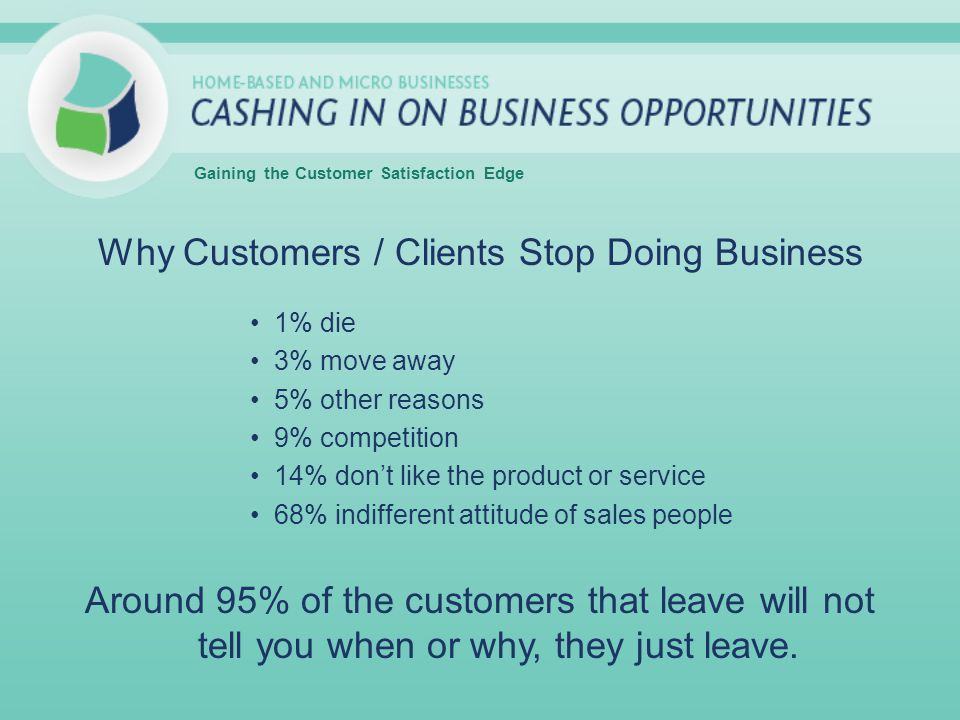 Why Customers / Clients Stop Doing Business 1% die 3% move away 5% other reasons 9% competition 14% dont like the product or service 68% indifferent attitude of sales people Around 95% of the customers that leave will not tell you when or why, they just leave.