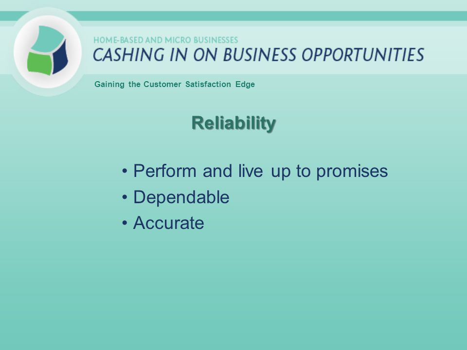 Reliability Perform and live up to promises Dependable Accurate Gaining the Customer Satisfaction Edge