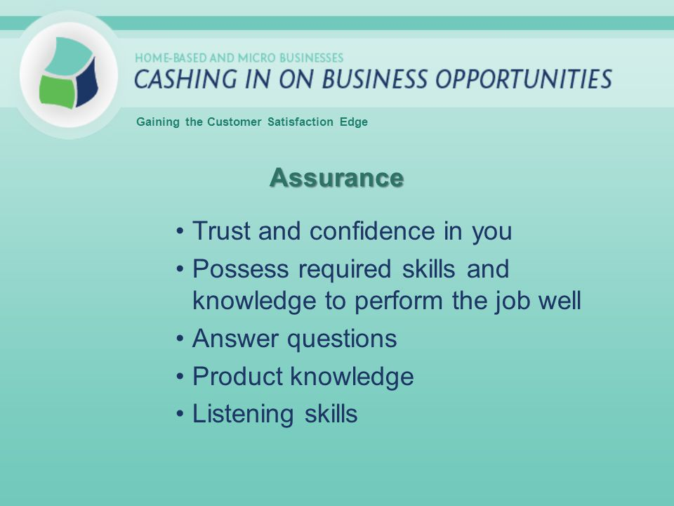 Assurance Trust and confidence in you Possess required skills and knowledge to perform the job well Answer questions Product knowledge Listening skills Gaining the Customer Satisfaction Edge