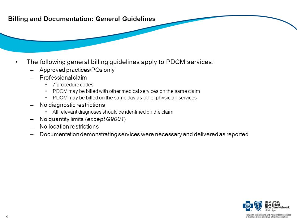 8 Billing and Documentation: General Guidelines The following general billing guidelines apply to PDCM services: –Approved practices/POs only –Professional claim 7 procedure codes PDCM may be billed with other medical services on the same claim PDCM may be billed on the same day as other physician services –No diagnostic restrictions All relevant diagnoses should be identified on the claim –No quantity limits (except G9001) –No location restrictions –Documentation demonstrating services were necessary and delivered as reported