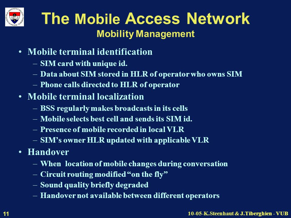 J.Tiberghien - VUB10-05-K.Steenhaut & J.Tiberghien - VUB 11 The Mobile Access Network Mobility Management Mobile terminal identification –SIM card with unique id.