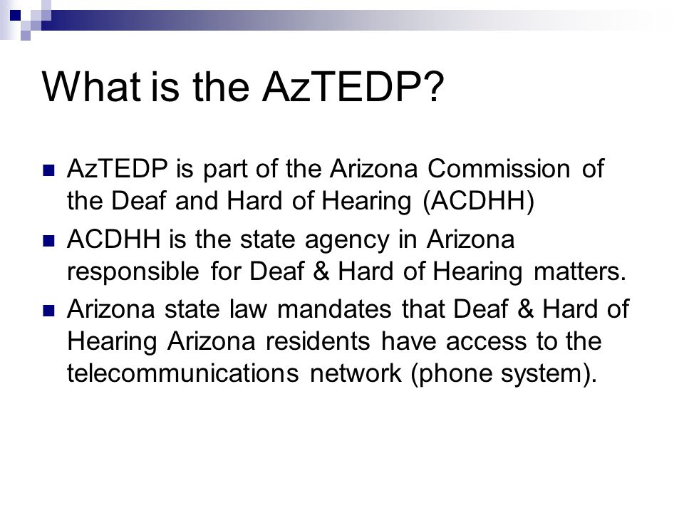 ACDHH Information and Referral Agency Interpreter Licensure Arizona Telecommunications Equipment Distribution Program (AzTEDP) Oversee the Arizona Relay Service Traditional Relay CapTel Voice Recognition Relay
