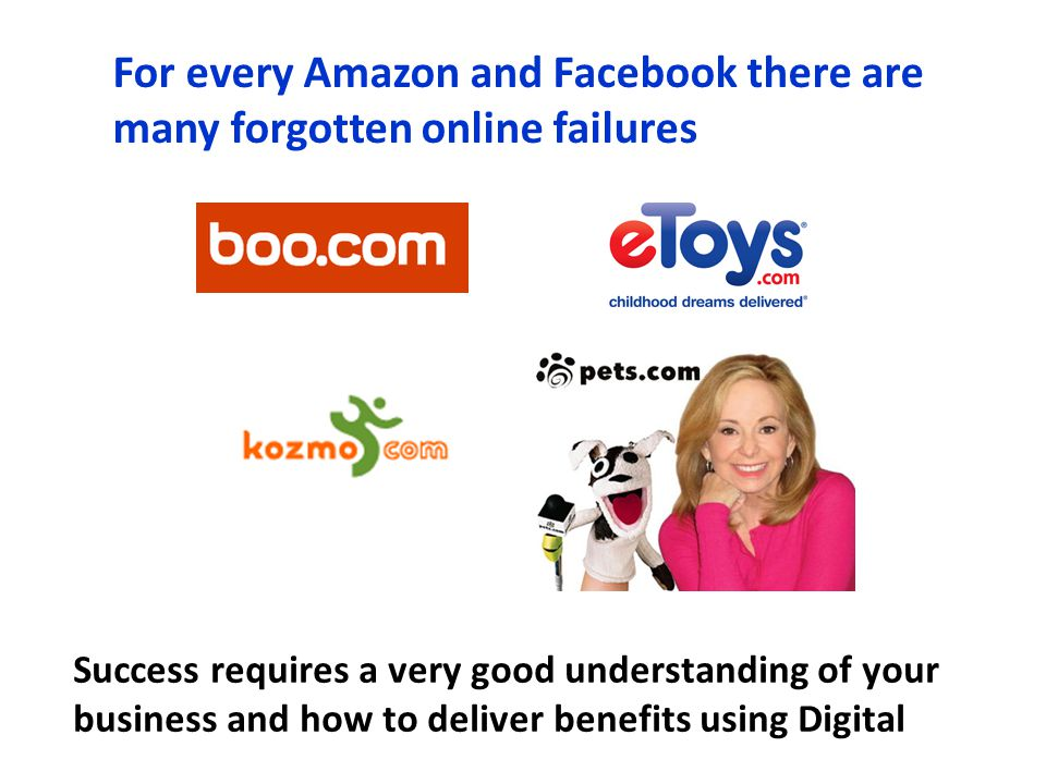 For every Amazon and Facebook there are many forgotten online failures Success requires a very good understanding of your business and how to deliver benefits using Digital