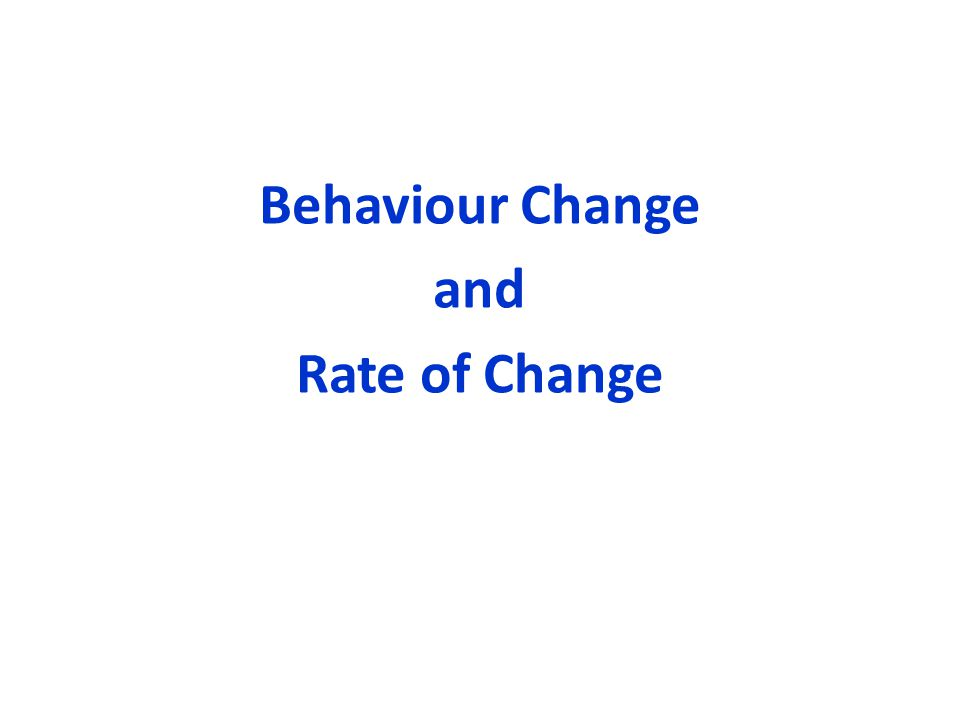 Behaviour Change and Rate of Change