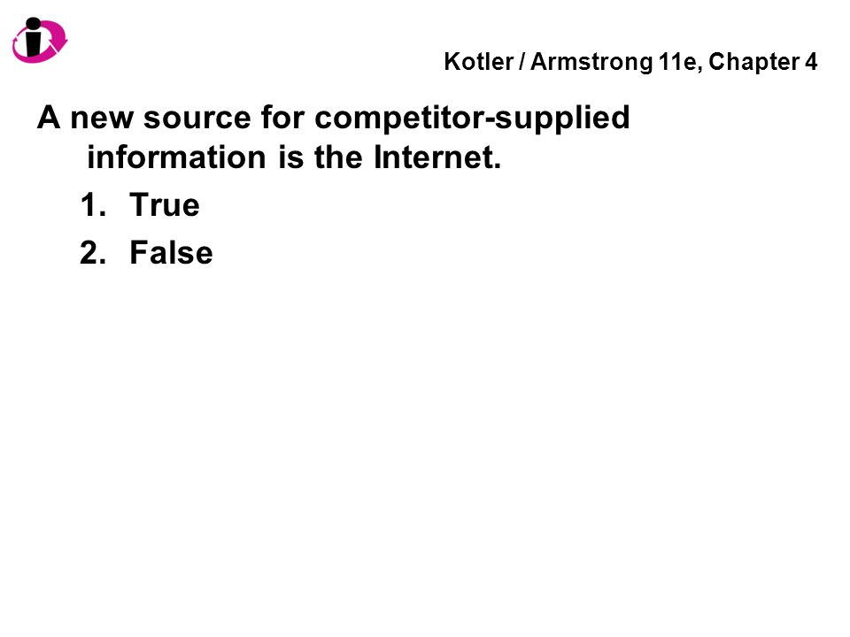 Kotler / Armstrong 11e, Chapter 4 A new source for competitor-supplied information is the Internet. 1.True 2.False