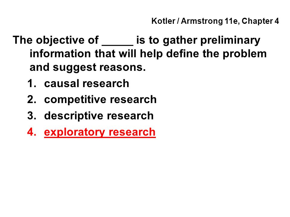 Kotler / Armstrong 11e, Chapter 4 The objective of _____ is to gather preliminary information that will help define the problem and suggest reasons. 1