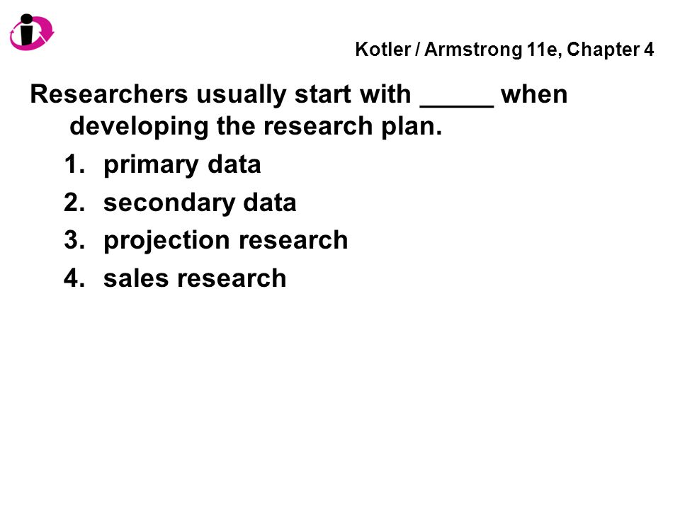 Kotler / Armstrong 11e, Chapter 4 Researchers usually start with _____ when developing the research plan. 1.primary data 2.secondary data 3.projection