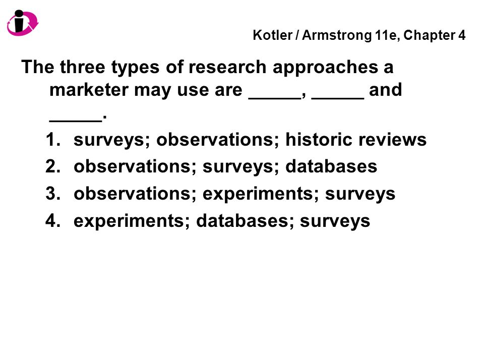 Kotler / Armstrong 11e, Chapter 4 The three types of research approaches a marketer may use are _____, _____ and _____. 1.surveys; observations; histo
