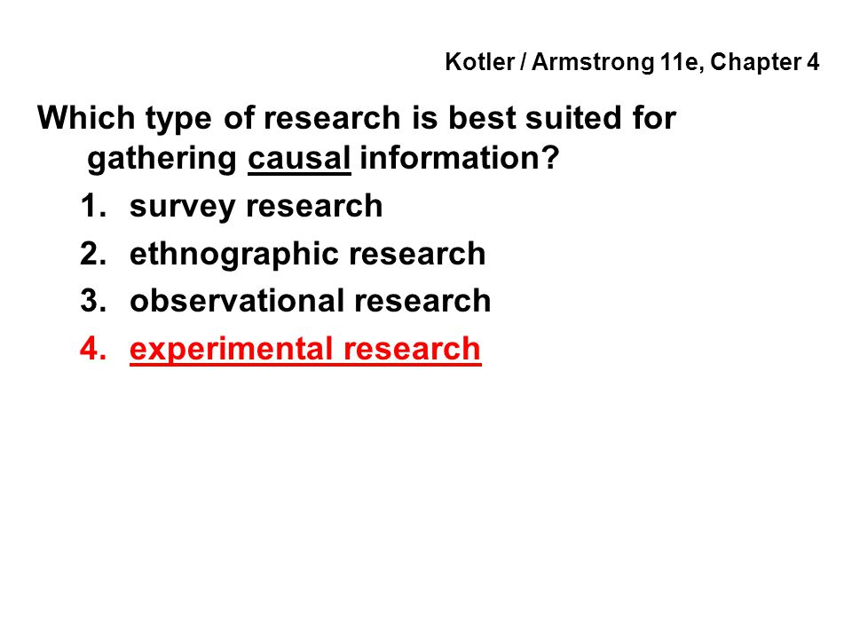 Kotler / Armstrong 11e, Chapter 4 Which type of research is best suited for gathering causal information? 1.survey research 2.ethnographic research 3.
