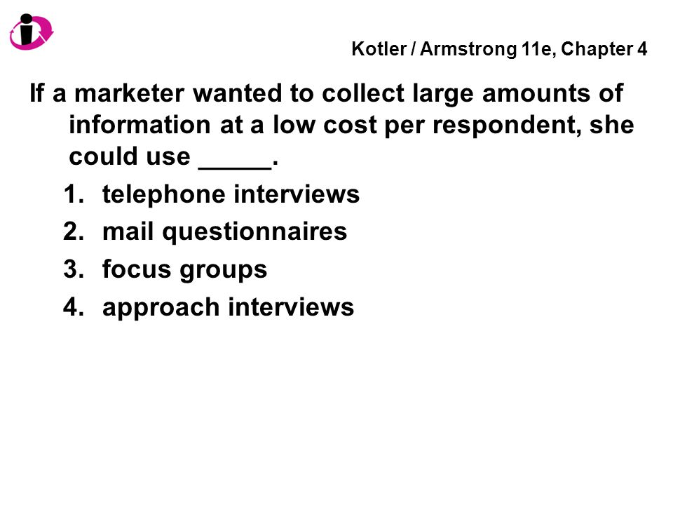 Kotler / Armstrong 11e, Chapter 4 If a marketer wanted to collect large amounts of information at a low cost per respondent, she could use _____. 1.te