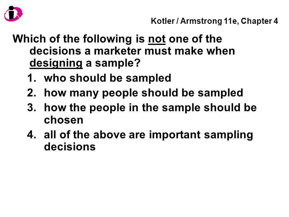 Kotler / Armstrong 11e, Chapter 4 Which of the following is not one of the decisions a marketer must make when designing a sample? 1.who should be sam