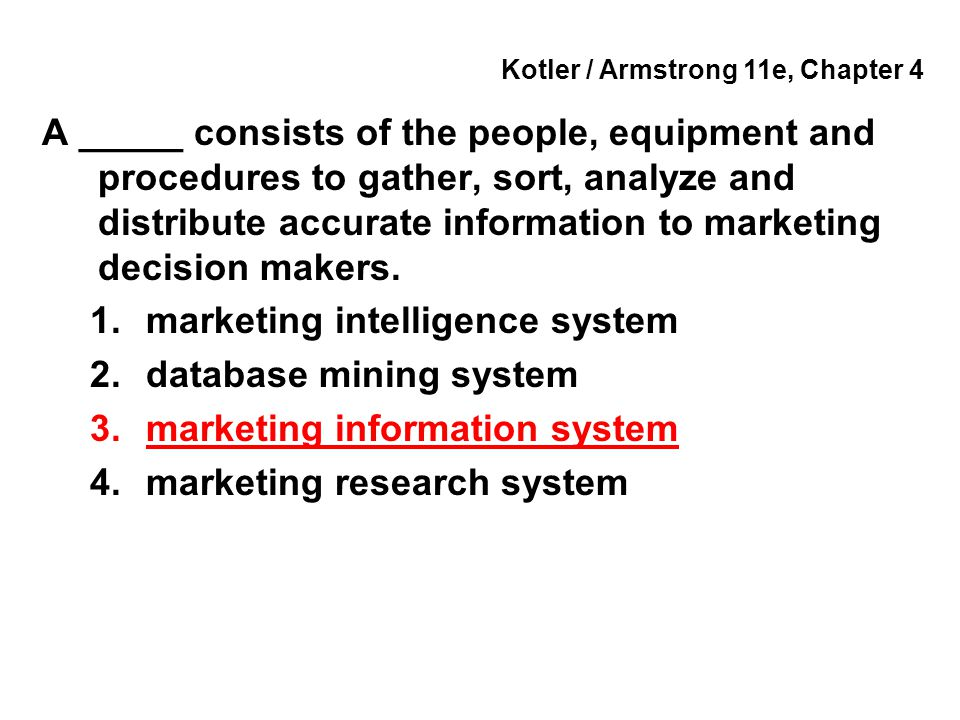 Kotler / Armstrong 11e, Chapter 4 A _____ consists of the people, equipment and procedures to gather, sort, analyze and distribute accurate informatio