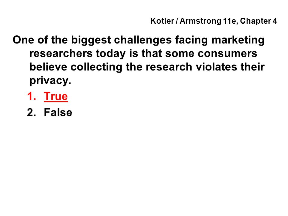 Kotler / Armstrong 11e, Chapter 4 One of the biggest challenges facing marketing researchers today is that some consumers believe collecting the resea