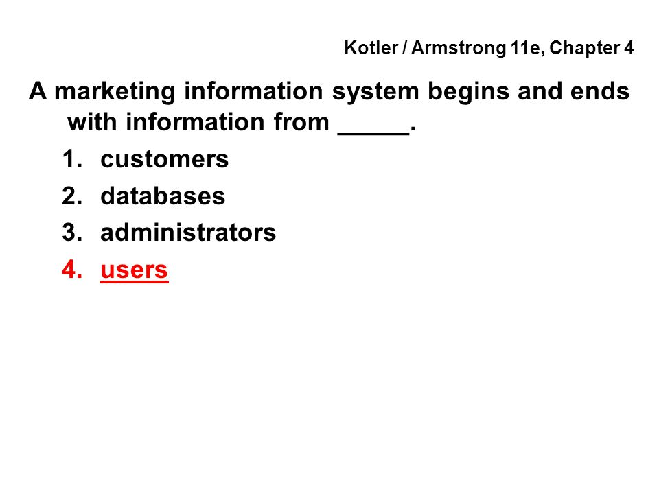 Kotler / Armstrong 11e, Chapter 4 A marketing information system begins and ends with information from _____. 1.customers 2.databases 3.administrators