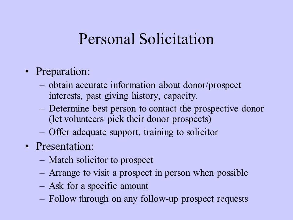 Personal Solicitation Preparation: –obtain accurate information about donor/prospect interests, past giving history, capacity. –Determine best person