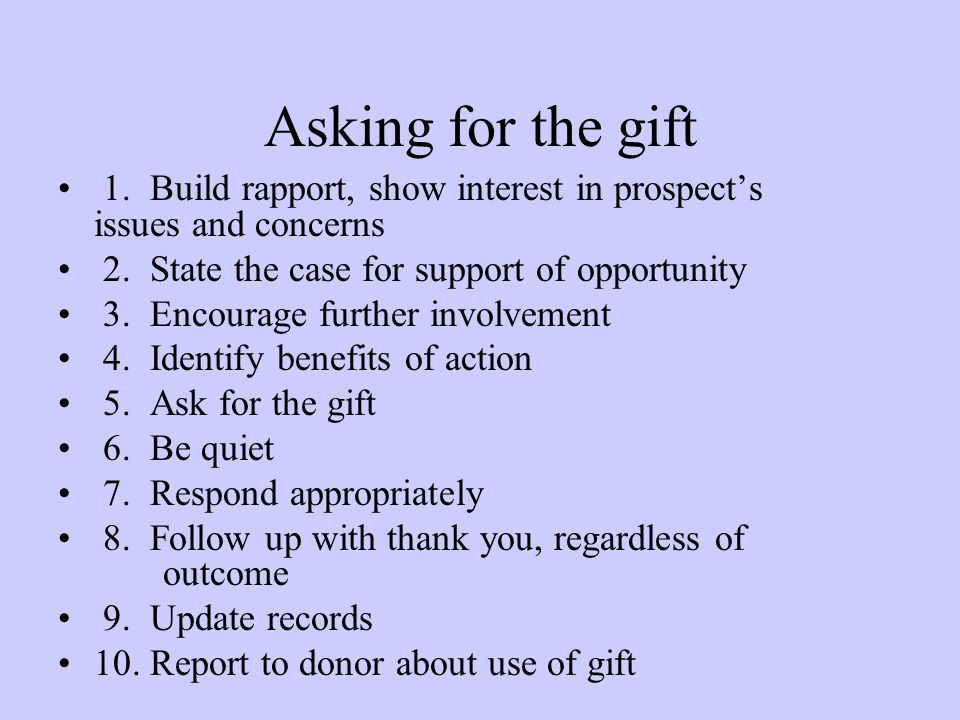 Asking for the gift 1. Build rapport, show interest in prospects issues and concerns 2. State the case for support of opportunity 3. Encourage further