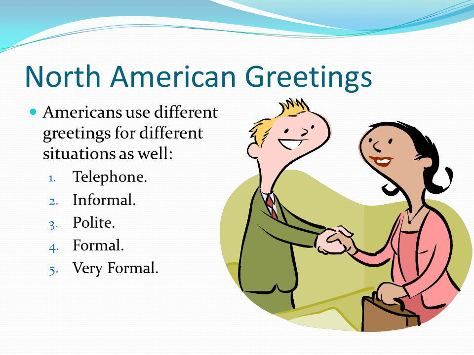 North American Greetings Americans use different greetings for different situations as well: 1.