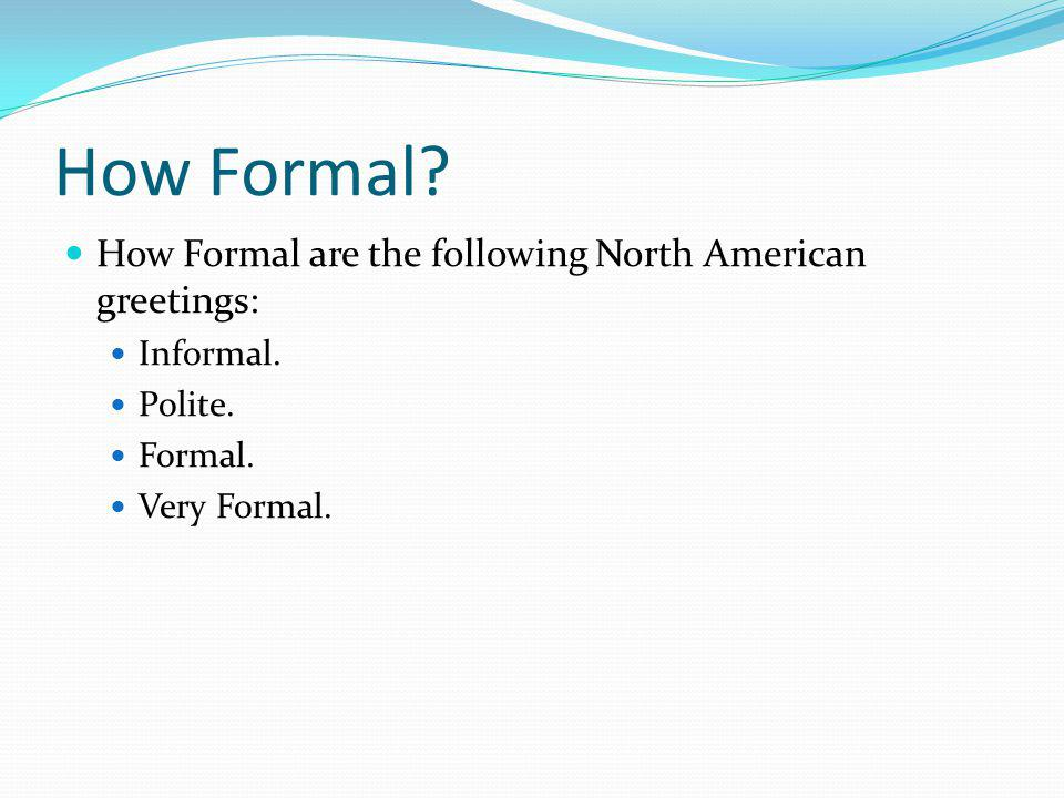 How Formal.How Formal are the following North American greetings: Informal.