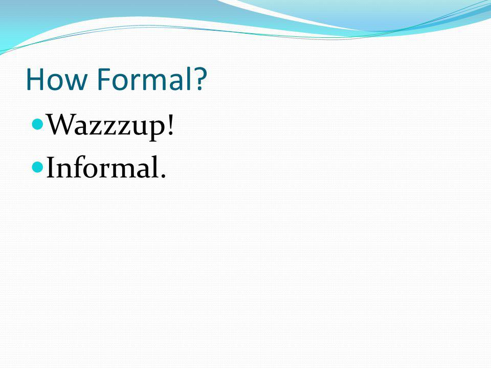 How Formal? Wazzzup! Informal.