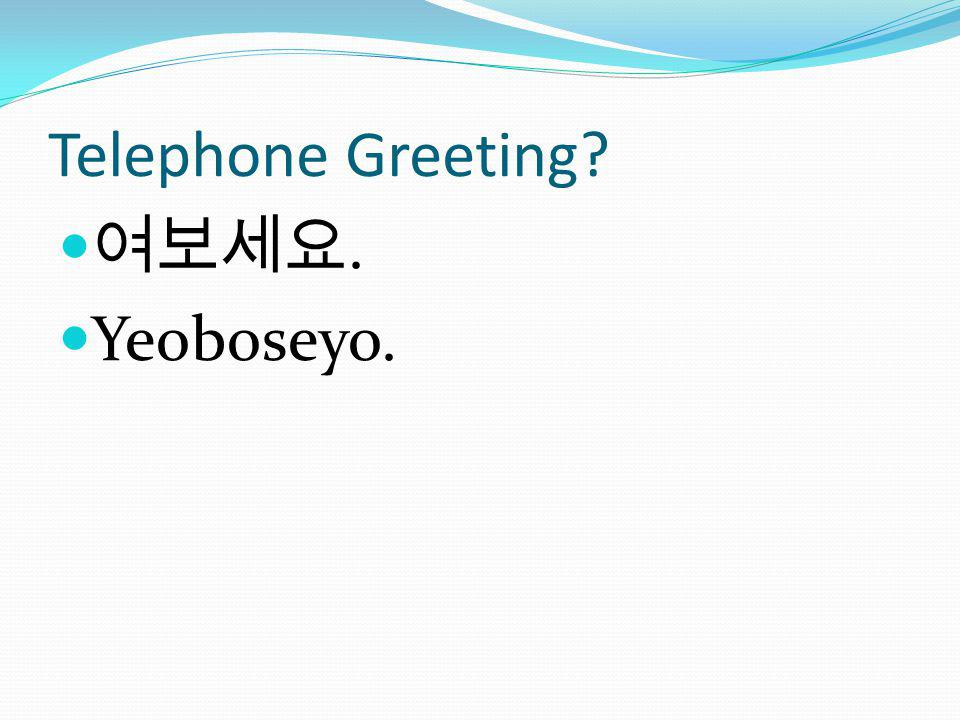 Telephone Greeting?. Yeoboseyo.