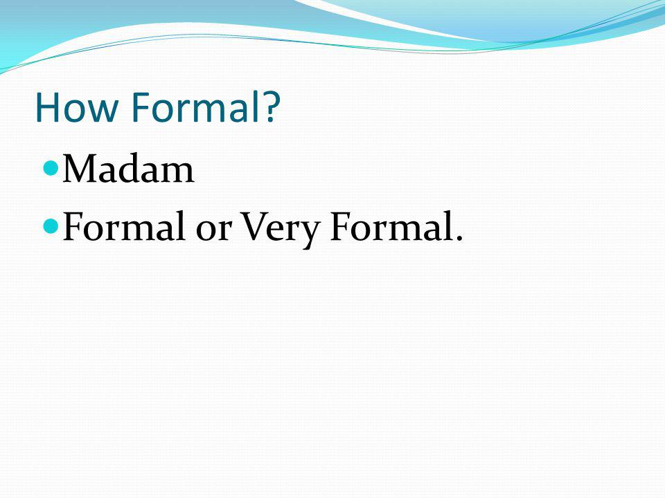 How Formal? Madam Formal or Very Formal.