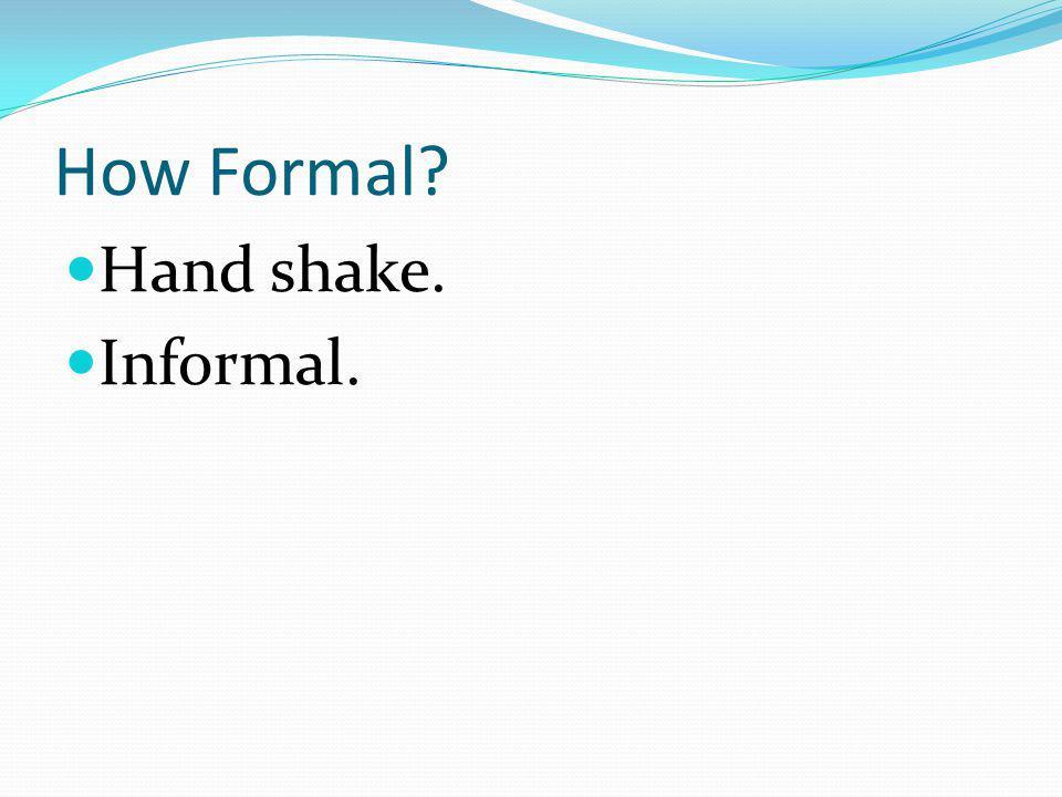 How Formal? Hand shake. Informal.