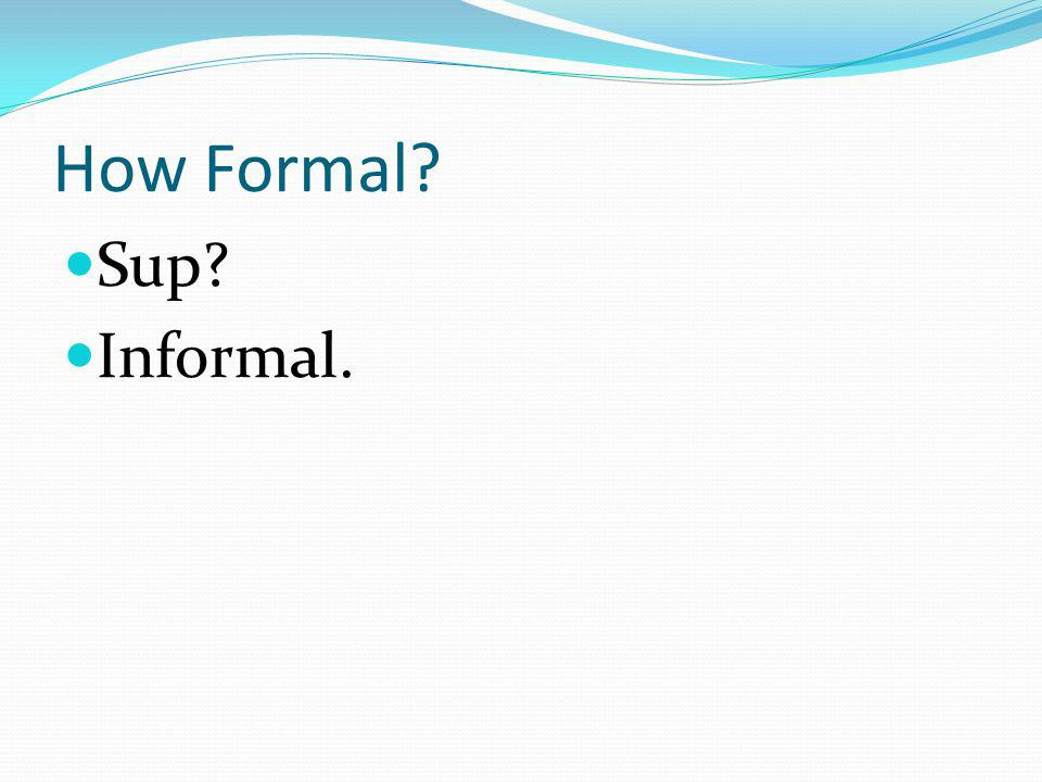 How Formal? Sup? Informal.