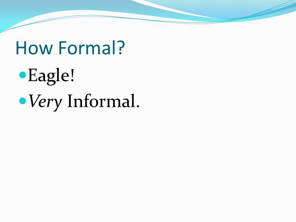 How Formal? Eagle! Very Informal.