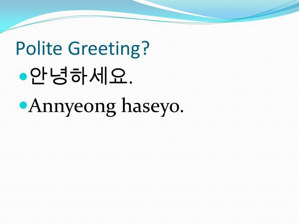Polite Greeting?. Annyeong haseyo.