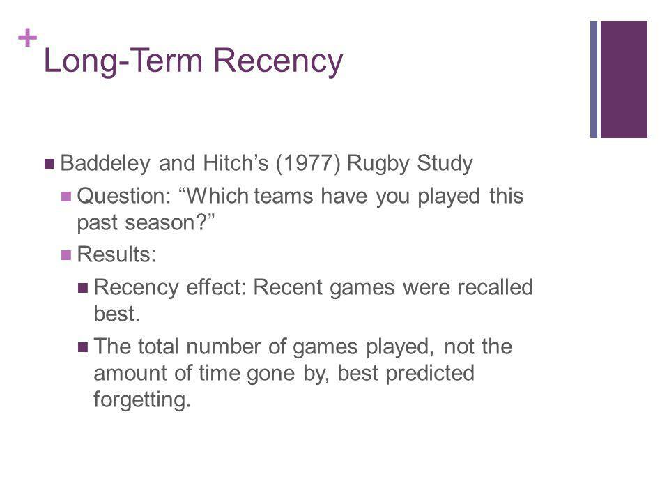 + Long-Term Recency Baddeley and Hitchs (1977) Rugby Study Question: Which teams have you played this past season? Results: Recency effect: Recent gam