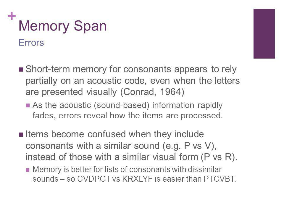 + Memory Span Short-term memory for consonants appears to rely partially on an acoustic code, even when the letters are presented visually (Conrad, 19