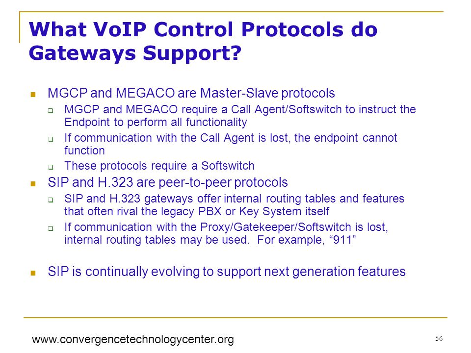www.convergencetechnologycenter.org 56 MGCP and MEGACO are Master-Slave protocols MGCP and MEGACO require a Call Agent/Softswitch to instruct the Endpoint to perform all functionality If communication with the Call Agent is lost, the endpoint cannot function These protocols require a Softswitch SIP and H.323 are peer-to-peer protocols SIP and H.323 gateways offer internal routing tables and features that often rival the legacy PBX or Key System itself If communication with the Proxy/Gatekeeper/Softswitch is lost, internal routing tables may be used.