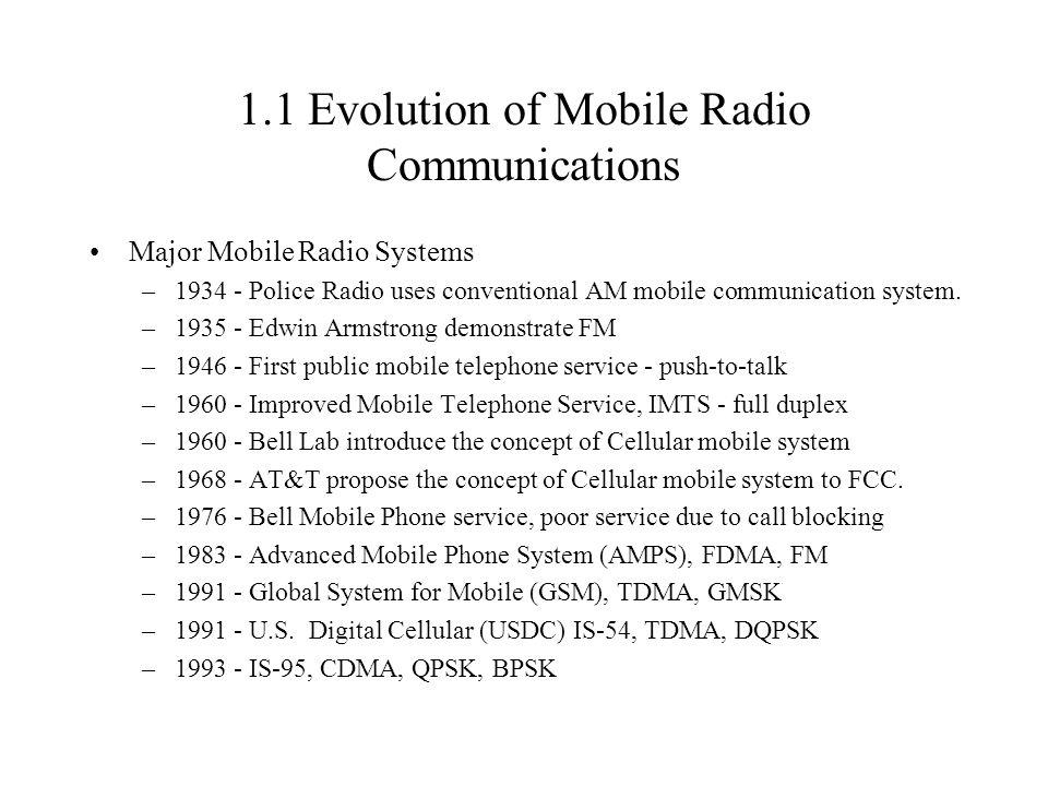 1.1 Evolution of Mobile Radio Communications Major Mobile Radio Systems –1934 - Police Radio uses conventional AM mobile communication system. –1935 -