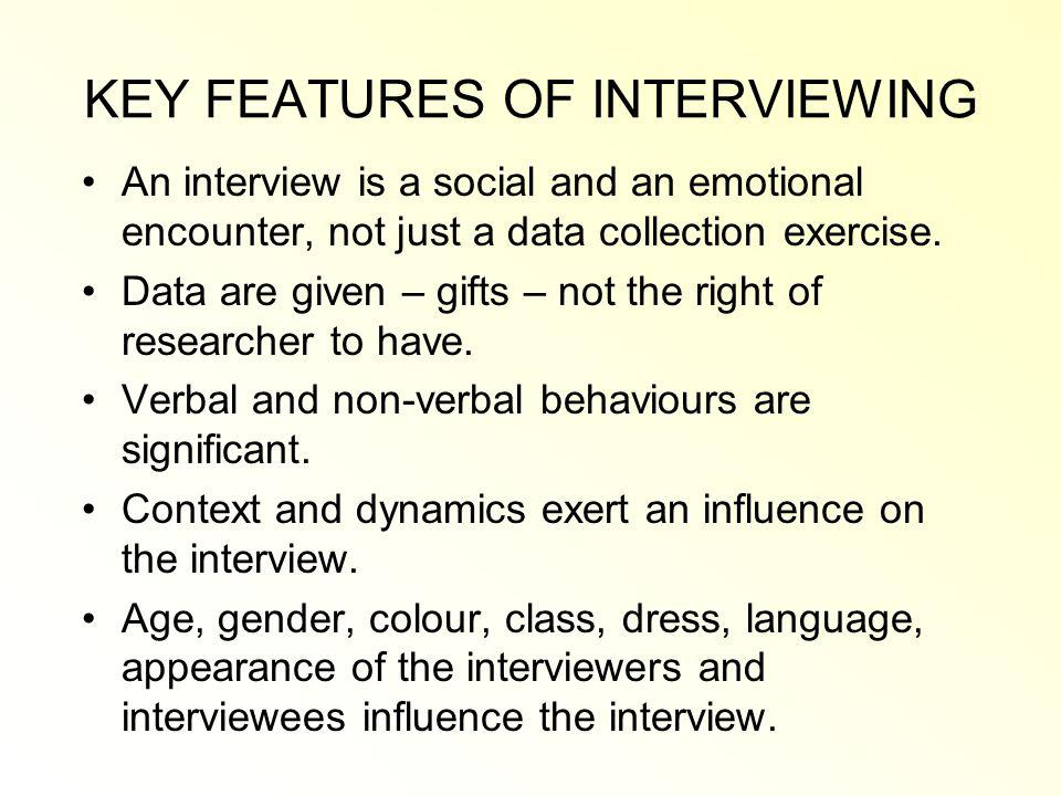 KEY FEATURES OF INTERVIEWING An interview is a social and an emotional encounter, not just a data collection exercise.