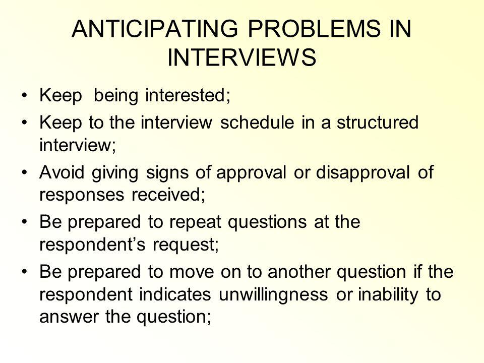 ANTICIPATING PROBLEMS IN INTERVIEWS Keep being interested; Keep to the interview schedule in a structured interview; Avoid giving signs of approval or disapproval of responses received; Be prepared to repeat questions at the respondents request; Be prepared to move on to another question if the respondent indicates unwillingness or inability to answer the question;
