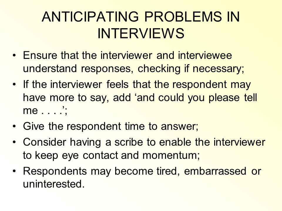 ANTICIPATING PROBLEMS IN INTERVIEWS Ensure that the interviewer and interviewee understand responses, checking if necessary; If the interviewer feels that the respondent may have more to say, add and could you please tell me....; Give the respondent time to answer; Consider having a scribe to enable the interviewer to keep eye contact and momentum; Respondents may become tired, embarrassed or uninterested.
