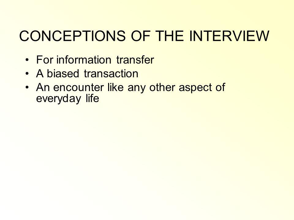 CONCEPTIONS OF THE INTERVIEW For information transfer A biased transaction An encounter like any other aspect of everyday life