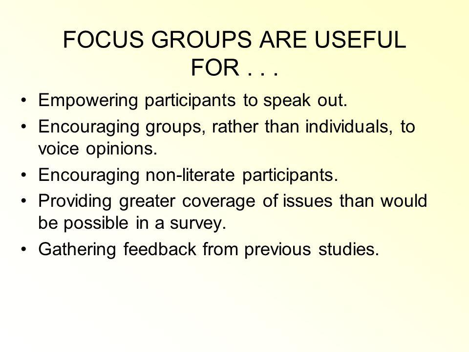 FOCUS GROUPS ARE USEFUL FOR...Empowering participants to speak out.