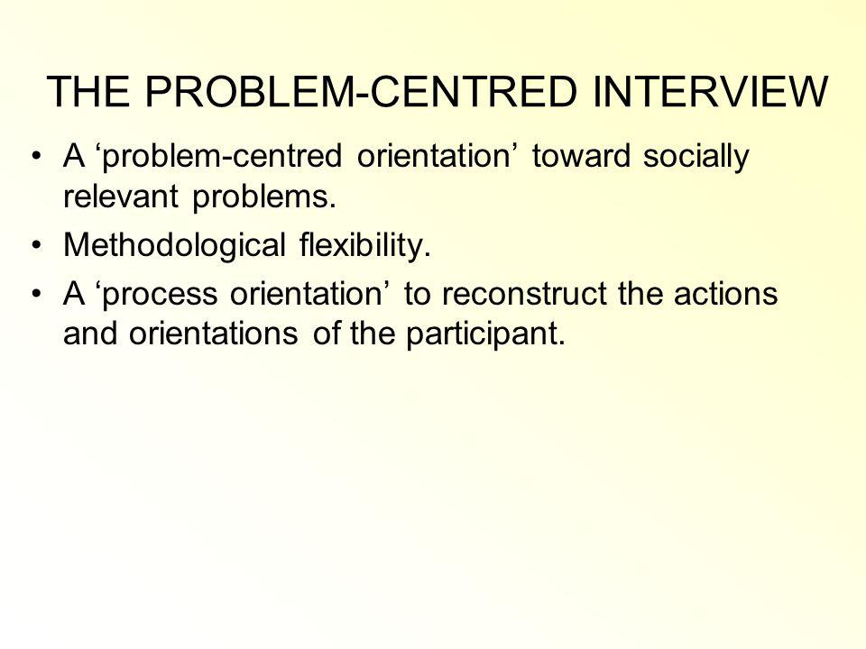 THE PROBLEM-CENTRED INTERVIEW A problem-centred orientation toward socially relevant problems.