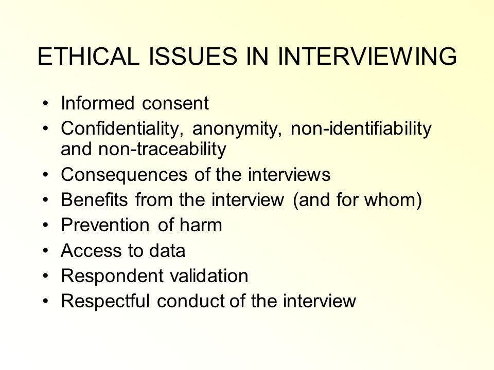 ETHICAL ISSUES IN INTERVIEWING Informed consent Confidentiality, anonymity, non-identifiability and non-traceability Consequences of the interviews Benefits from the interview (and for whom) Prevention of harm Access to data Respondent validation Respectful conduct of the interview