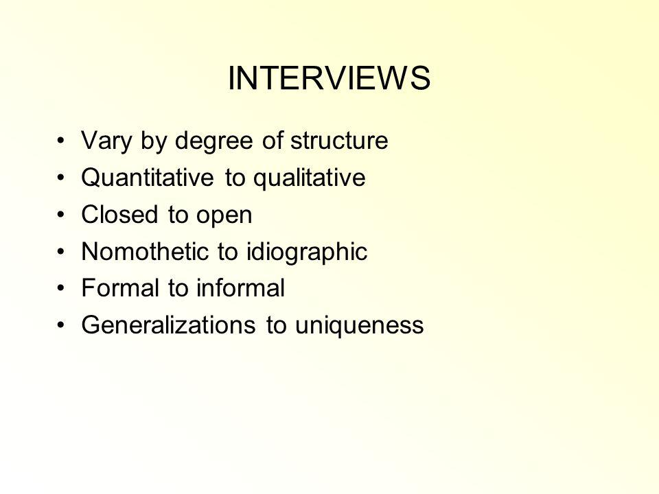 INTERVIEWS Vary by degree of structure Quantitative to qualitative Closed to open Nomothetic to idiographic Formal to informal Generalizations to uniqueness