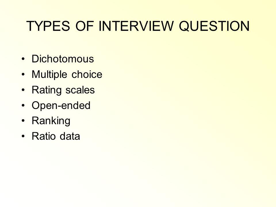 TYPES OF INTERVIEW QUESTION Dichotomous Multiple choice Rating scales Open-ended Ranking Ratio data