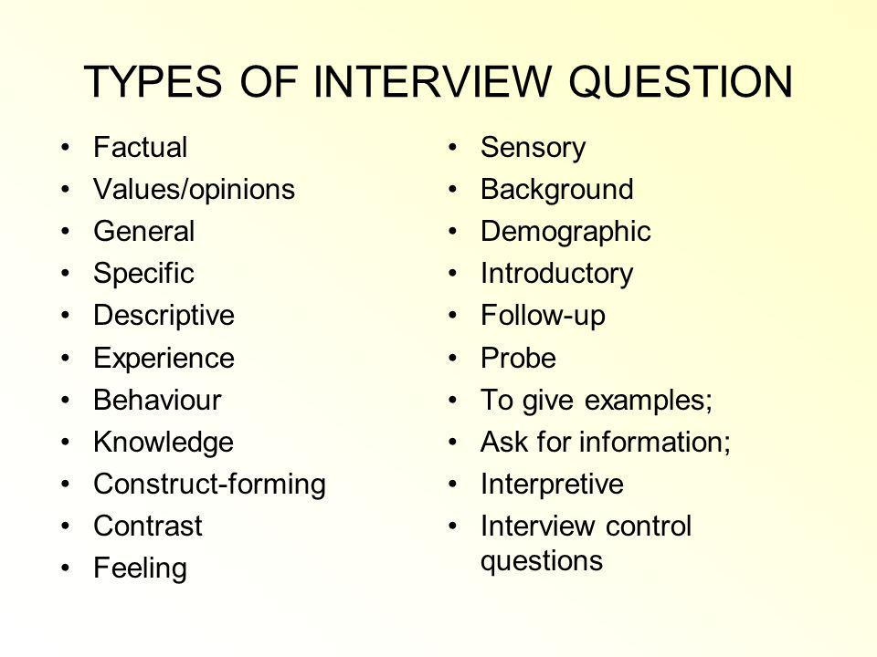 TYPES OF INTERVIEW QUESTION Factual Values/opinions General Specific Descriptive Experience Behaviour Knowledge Construct-forming Contrast Feeling Sensory Background Demographic Introductory Follow-up Probe To give examples; Ask for information; Interpretive Interview control questions
