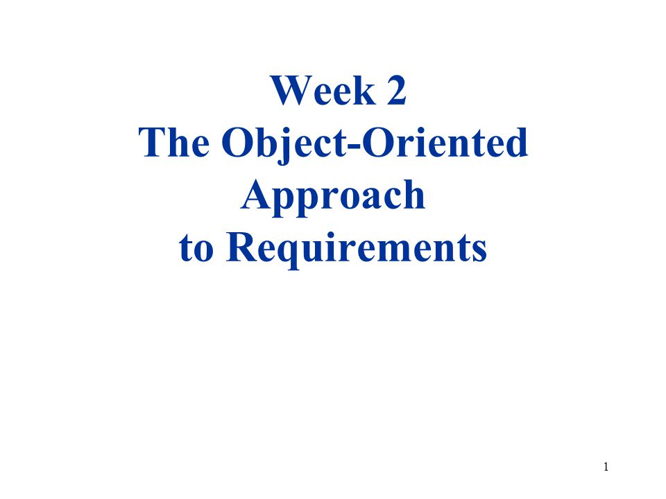 1 Week 2 The Object-Oriented Approach to Requirements