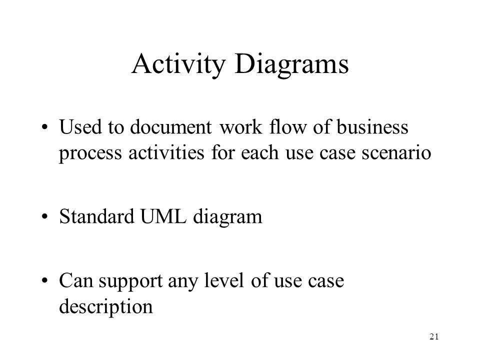 21 Activity Diagrams Used to document work flow of business process activities for each use case scenario Standard UML diagram Can support any level o