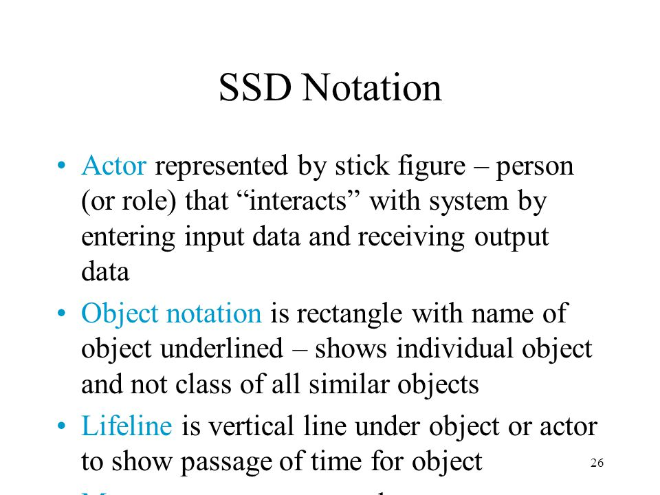 26 SSD Notation Actor represented by stick figure – person (or role) that interacts with system by entering input data and receiving output data Objec
