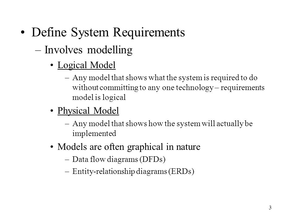3 Define System Requirements –Involves modelling Logical Model –Any model that shows what the system is required to do without committing to any one t