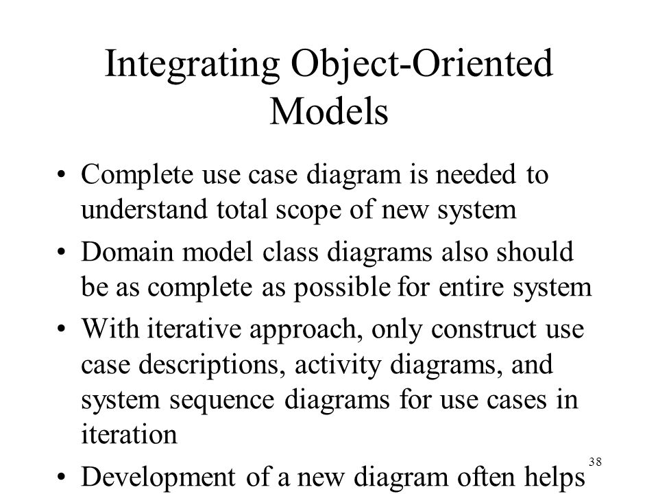 38 Integrating Object-Oriented Models Complete use case diagram is needed to understand total scope of new system Domain model class diagrams also sho
